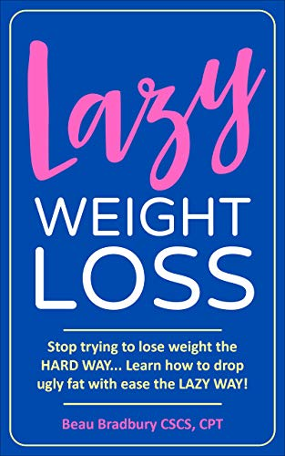 Lazy Weight Loss: Stop trying to lose weight the HARD WAY... Learn how to drop ugly fat with ease the LAZY WAY!