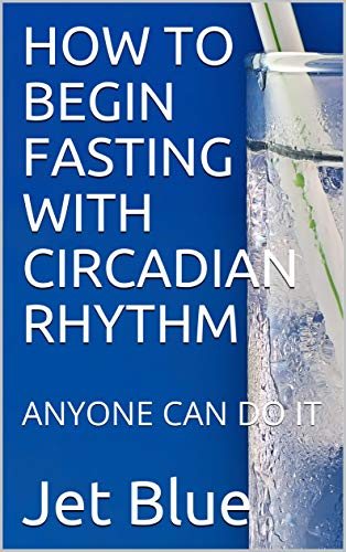 HOW TO BEGIN FASTING WITH CIRCADIAN RHYTHM: ANYONE CAN DO IT