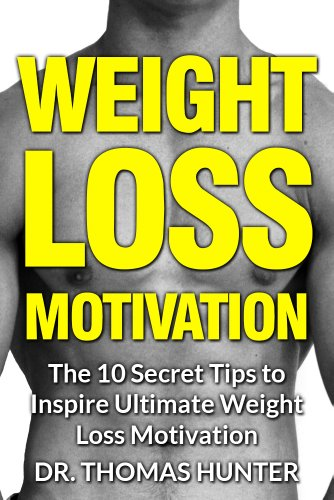 Weight Loss Motivation: The 10 Secret Tips to Inspire Ultimate Weight Loss Motivation (Weight Loss Motivation - The Truth About Weight Loss and Keeping it Off Book 1)
