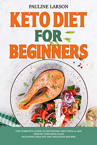 Keto Diet for Beginners : The Complete Guide to Ketogenic Diet with 21-Day Weight Loss Meal Plan, Including Healthy and Delicious Recipes