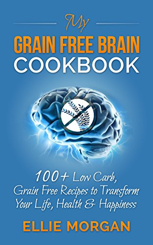 My Grain Free Brain Cookbook: 100+ Low Carb, Grain Free Recipes to Transform Your Life, Health & Happiness (Grain Brain, Grain Free, Low Carb Recipes, Healthy Living)