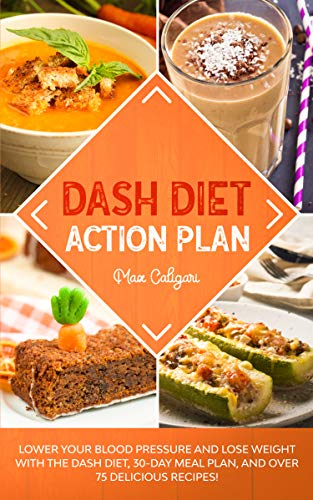DASH DIET ACTION PLAN: Lower Your Blood Pressure and Lose Weight with the DASH Diet, 30-Day Meal Plan, and Over 75 Delicious Recipes! (Dash Diet Series Book 1)