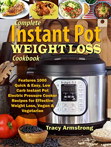 Complete Instant Pot Weight Loss Cookbook: Features 1000 Quick & Easy, Low Carb Instant Pot Electric Pressure Cooker Recipes for Effective Weight Loss, Vegan & Vegetarian