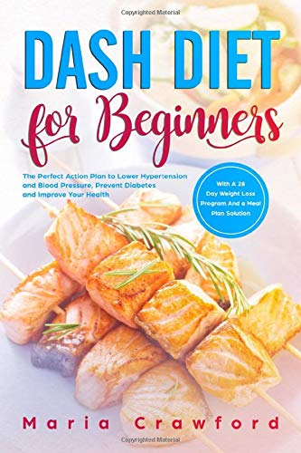 Dash Diet for Beginners: The Perfect Action Plan with a 28-Day Weight Loss Program and a Meal Plan Solution to Lower Hypertension and Blood Pressure, Prevent Diabetes and Improve Your Health