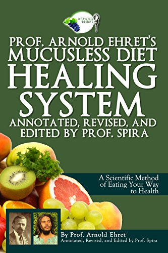Prof. Arnold Ehret's Mucusless Diet Healing System: Annotated, Revised, and Edited by Prof. Spira