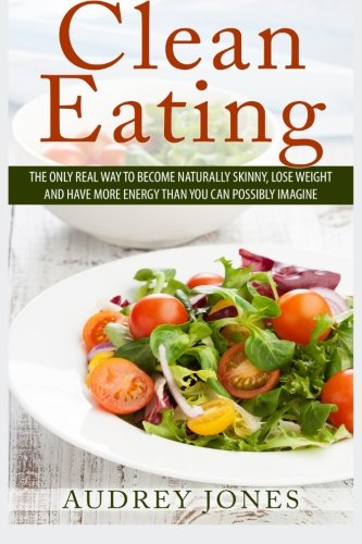 Clean Eating: How to clean up your diet, lose weight and feel Amazing!