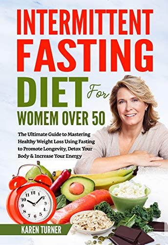 Intermittent Fasting Diet for Women Over 50: The Ultimate Guide to Mastering Healthy Weight Loss Using Fasting to Promote Longevity, Detox Your Body & Increase Your Energy