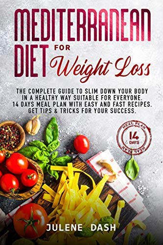 Mediterranean Diet for Weight Loss: The Complete Guide to Slim Down Your Body in a Healthy Way Suitable for Everyone. 14 Days Meal Plan with Easy and Fast Recipes. Get Tips & Tricks for Your Success.