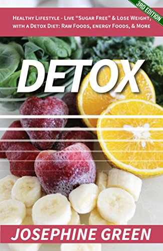 Detox: Healthy Lifestyle - Live 'Sugar-Free' & Lose Weight, with a Detox Diet: Raw Foods, Energy Foods & More (Lose Fat, Detoxification, Cleanse, Weight ... Sugar Addiction, Sugar Cleanse Book 3)