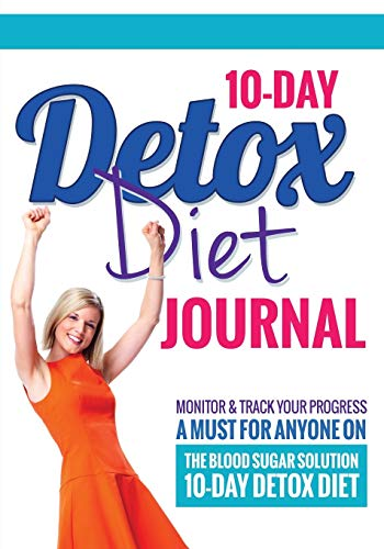 10-Day Detox Diet Journal: Monitor & Track Your Progress - A Must for Anyone on the Blood Sugar Solution 10-Day Detox Diet