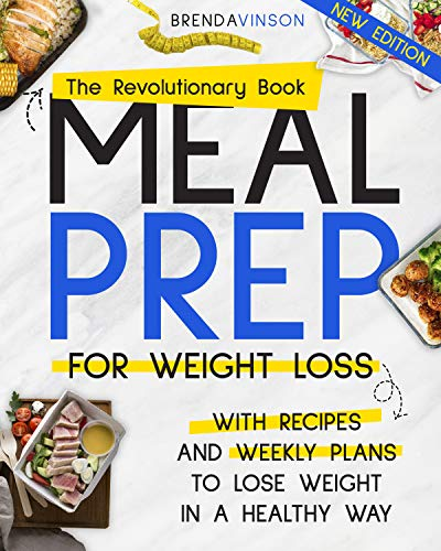 MEAL PREP FOR WEIGHT LOSS: The Revolutionary Book With Recipes and Weekly Plans to Lose Weight in a Healthy Way
