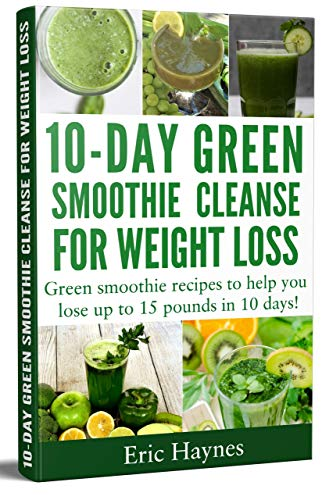 10-Day Green Smoothie Cleanse for Weight Loss: Green smoothie recipes to help you lose up to 15 pounds in 10 days (detox juice, cleanse for weight loss, vegetarian) (Juicing for Healthiness Book 4)