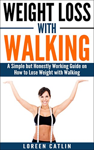 WEIGHT LOSS WITH WALKING: A Simple but Honestly Working Guide on How to Lose Weight with Walking (Weight Loss, Lose Fat, Walking Fitness, Guide, Health, Fitness Book 1)