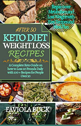 AFTER 50 KETO DIET WEIGHTLOSS RECIPES: A Complete Keto Guide on how to Loss 20 Pounds Daily with 100+ Recipes for People Over 50; Regain your Metabolism ... Loss Weight with Easy Recipes and Meal Plan