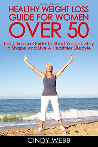 Healthy Weight Loss Guide For Women Over 50: The Ultimate Guide To Shed Weight, Stay In Shape And Live A Healthier Lifestyle