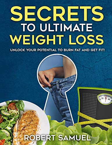 The Secrets to Ultimate Weight Loss: Unlock Your Potential To Burn Fat And Get Fit!