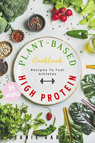 Plant-Based High Protein Cookbook: 99 Delicious, Quick and Easy Vegan Recipes From Around The World!