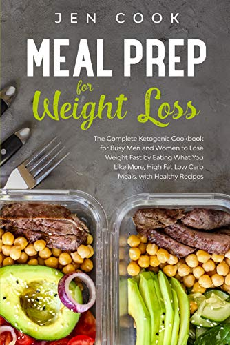 Meal Prep for Weight Loss: The Complete Ketogenic Cookbook for Busy Men and Women to Lose Weight Fast by Eating What You Like More, High Fat Low Carb Meals, with Healthy Recipes
