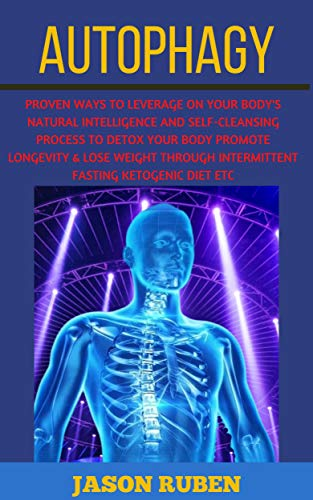 AUTOPHAGY: PROVEN WAYS TO LEVERAGE ON YOUR BODY'S NATURAL INTELLIGENCE AND SELF-CLEANSING PROCESS TO DETOX YOUR BODY PROMOTE LONGEVITY & LOSE WEIGHT THROUGH INTERMITTENT FASTING KETOGENIC DIET ETC