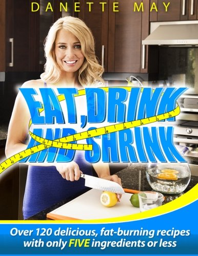 Eat, Drink and Shrink: Over 120 Delicious, Fat-Burning Recipes with Only FIVE Ingredients or Less!