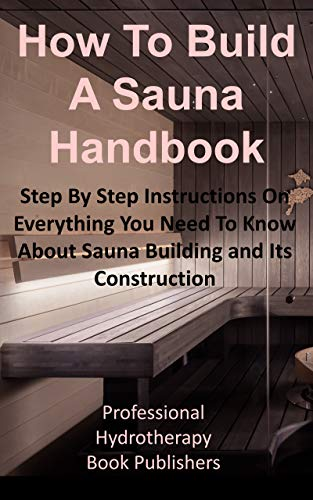 How To Build A Sauna Handbook: Step By Step Instructions On Everything You Need To Know About Sauna Building and its Construction (Sauna Building Guide Book 1)