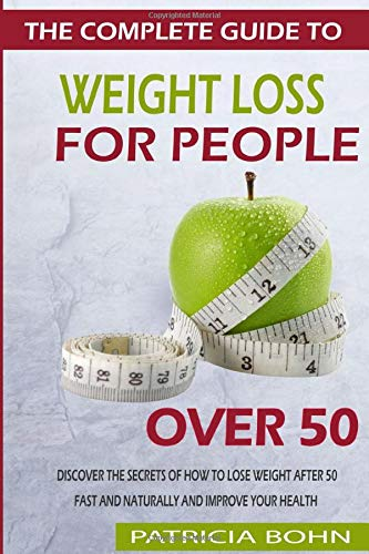 The Complete Guide to Weight Loss for People Over 50: Discover the Secrets of How to Lose Weight After 50 Fast and Naturally and Improve Your Health
