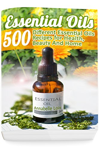 Essential Oils: 500 Different Essential Oils Recipes for Health, Beauty And Home: (Young Living Essential Oils Guide, Essential Oils Book, Essential Oils For Weight Loss)