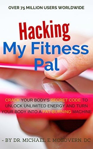 Hacking My Fitness Pal: Crack Your Body's Secret Code to Unlock Unlimited Energy and Turn Your Body Into a Fat-Burning Machine