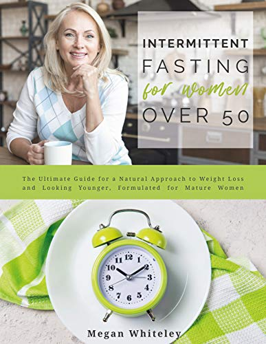 Intermittent Fasting for Women Over 50: The Ultimate Guide for a Natural Approach to Weight Loss and Looking Younger, Formulated for Mature Women