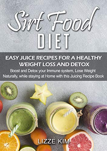 SIRTFOOD DIET PLAN: EASY JUICE RECIPES FOR A HEALTHY WEIGHT LOSS AND DETOX: Boost and Detox your Immune system, Lose Weight Naturally, while staying at Home with this Juicing Recipe Book