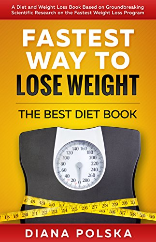Fastest Way to Lose Weight: The Best Diet Book - A Diet and Weight Loss Book Based on Groundbreaking Scientific Research on the Fastest Weight Loss Program (Best Diet Book to Lose Weight Fast 1)