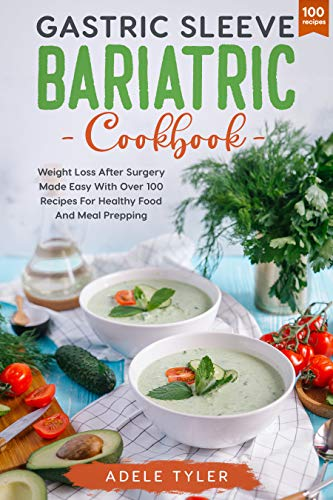 Gastric Sleeve Bariatric Cookbook: Weight Loss After Surgery Made Easy With Over 100 Recipes For Healthy Food And Meal Prepping