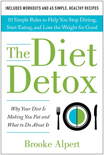 The Diet Detox: Why Your Diet Is Making You Fat and What to Do About It: 10 Simple Rules to Help You Stop Dieting, Start Eating, and Lose the Weight for Good