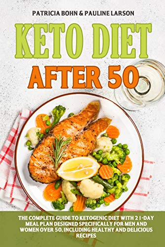 Keto Diet After 50: The Complete Guide to Ketogenic Diet with 21-Day Meal Plan Designed Specifically for Men and Women Over 50, Including Healthy and Delicious Recipes