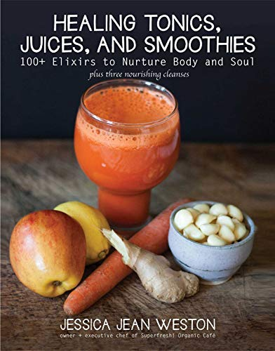 Healing Tonics, Juices, and Smoothies: 100+ Elixirs to Nurture Body and Soul