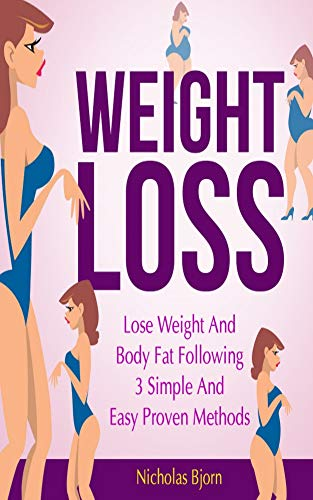 Weight Loss: Lose Weight and Body Fat Following 3 Simple and Easy Proven Methods (Weight Loss Strategies, Proven Weight Loss, Weight Watchers, Healthy ... Weight Loss Motivation, Weight Loss Tips)