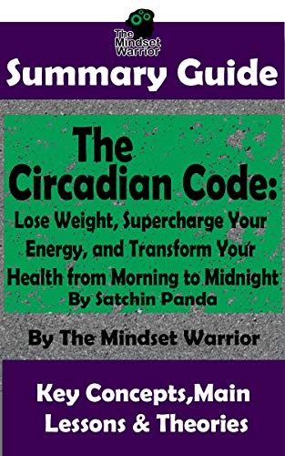 SUMMARY: The Circadian Code: Lose Weight, Supercharge Your Energy, and Transform Your Health from Morning to Midnight: By Satchin Panda | The MW Summary Guide