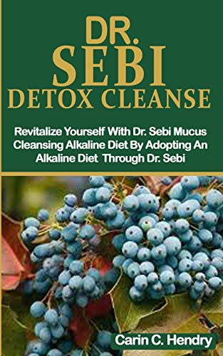 DR. SEBI DETOX CLEANSE: Revitalize Yourself With Dr. Sebi Mucus Cleansing Alkaline Diet By Adopting An Alkaline Diet Through Dr. Sebi