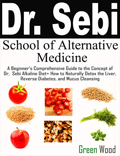 Dr. Sebi School of Alternative Medicine: A Beginner's Comprehensive Guide to The Concept of Dr. Sebi Alkaline Diet+ How to Naturally Detox the Liver, Reverse Diabetes, and Mucus Cleansing