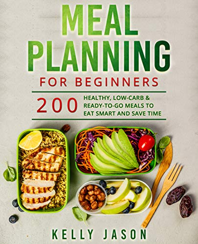 Meal Planning for Beginners: 200 Healthy, Low-Carb & Ready-to-Go Meals to Eat Smart and Save Time