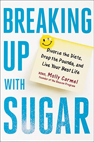 Breaking Up With Sugar: Divorce the Diets, Drop the Pounds, and Live Your Best Life