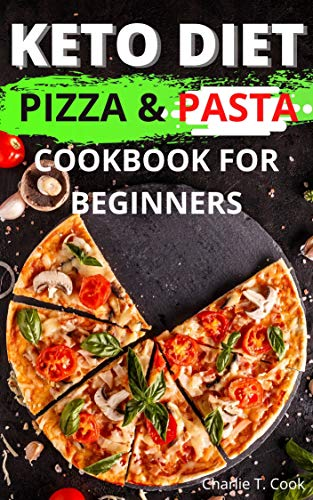 Keto Diet Pizza & Pasta Cookbook For Beginners: 120+ Easy & Quick Ketogenic Recipes and Low-Carb Keto Italian Food Lovers Weight Loss and Healthy Living for Busy People (Keto Cookbook 11)