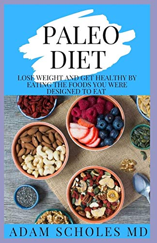 PALEO DIET: Everything You Need To Know On How To Lose Weight and Get Healthy by Eating the Foods You Were Designed to Eat