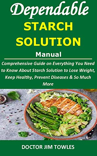 Dependable STARCH SOLUTION Manual: Comprehensive Guide on Everything You Need to Know About Starch Solution to Lose Weight, Keep Healthy, Prevent Diseases & So Much More