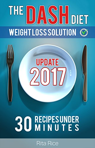 [DASH Diet Book 1] THE DASH DIET WEIGHT LOSS SOLUTION 2017: Balance Blood Pressure; Reduce the Risk of Diabetes, Be Healthy. (30 DASH Diet Recipes Under 30 Minutes)
