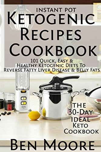 Instant Pot Ketogenic Recipes CookBook: 101 Quick, Easy & Healthy Ketogenic Diets To Reverse Fatty Liver Disease & Belly Fats (30-Day Ideal Keto CookBook)