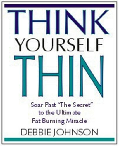 Think Yourself Thin: Soar Past 'the Secret' to the Ultimate Fat-Burning Miracle