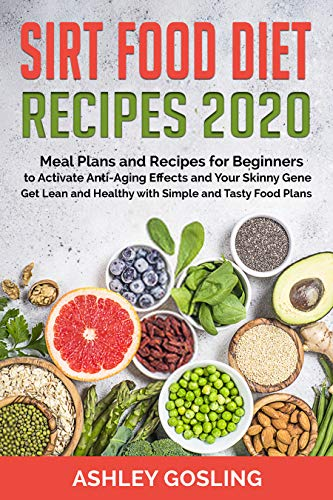 Sirt Food Diet Recipes 2020: Meal Plans and Recipes for Beginners to Activate Anti-Aging Effects and Your Skinny Gene. Get Lean and Healthy with Simple and Tasty Food Plans