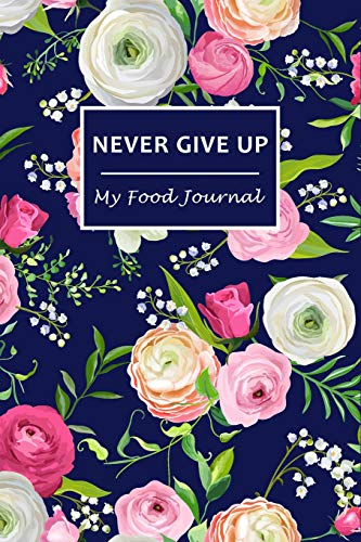 Never Give Up: My Food Journal ~ 60 Days Food Journal and Fitness Diary with Daily Gratitude | Small Blank Lined Travel Notebook 6'x9'