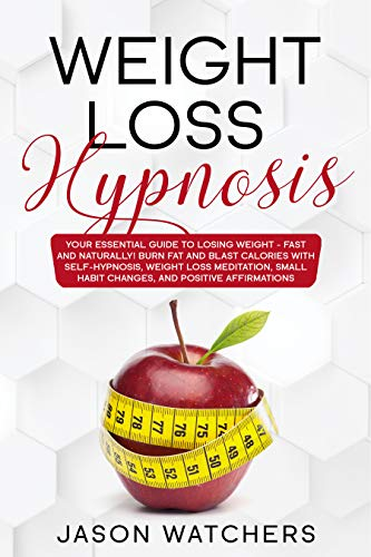 Weight Loss Hypnosis: Your Essential Guide to Losing Weight Fast and Naturally! Burn Fat and Blast Calories with Self-Hypnosis, Meditation, Small Habit Changes, and Positive Affirmations.